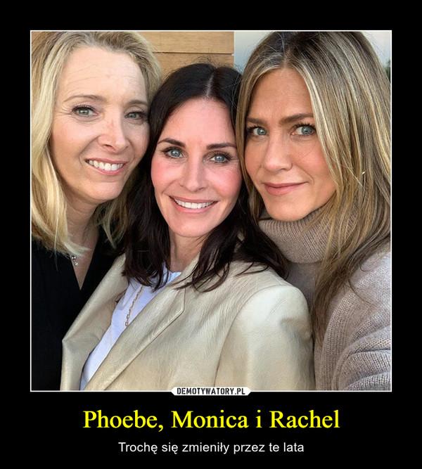 Phoebe, Monica i Rachel – Trochę się zmieniły przez te lata