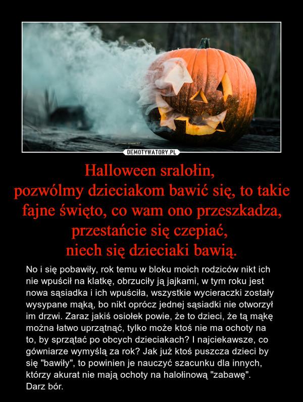 """Halloween sralołin, pozwólmy dzieciakom bawić się, to takie fajne święto, co wam ono przeszkadza, przestańcie się czepiać, niech się dzieciaki bawią. – No i się pobawiły, rok temu w bloku moich rodziców nikt ich nie wpuścił na klatkę, obrzuciły ją jajkami, w tym roku jest nowa sąsiadka i ich wpuściła, wszystkie wycieraczki zostały wysypane mąką, bo nikt oprócz jednej sąsiadki nie otworzył im drzwi. Zaraz jakiś osiołek powie, że to dzieci, że tą mąkę można łatwo uprzątnąć, tylko może ktoś nie ma ochoty na to, by sprzątać po obcych dzieciakach? I najciekawsze, co gówniarze wymyślą za rok? Jak już ktoś puszcza dzieci by się """"bawiły"""", to powinien je nauczyć szacunku dla innych, którzy akurat nie mają ochoty na halołinową """"zabawę"""". Darz bór."""