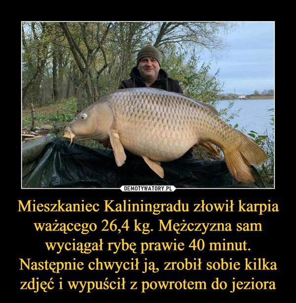 Mieszkaniec Kaliningradu złowił karpia ważącego 26,4 kg. Mężczyzna sam wyciągał rybę prawie 40 minut. Następnie chwycił ją, zrobił sobie kilka zdjęć i wypuścił z powrotem do jeziora –