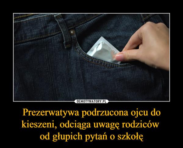 Prezerwatywa podrzucona ojcu do kieszeni, odciąga uwagę rodziców od głupich pytań o szkołę –