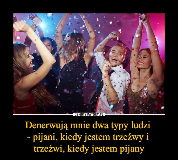 Denerwują mnie dwa typy ludzi - pijani, kiedy jestem trzeźwy i trzeźwi, kiedy jestem pijany –
