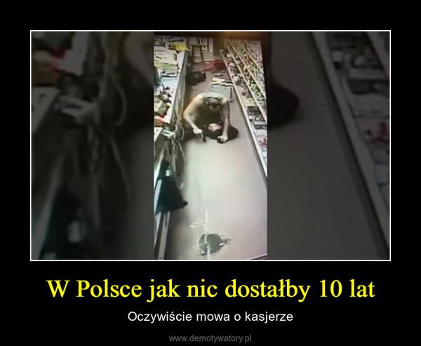 W Polsce jak nic dostałby 10 lat – Oczywiście mowa o kasjerze