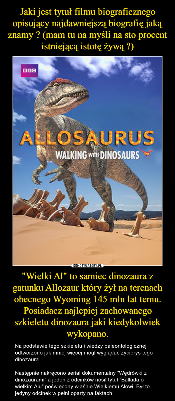 """""""Wielki Al"""" to samiec dinozaura z gatunku Allozaur który żył na terenach obecnego Wyoming 145 mln lat temu. Posiadacz najlepiej zachowanego szkieletu dinozaura jaki kiedykolwiek wykopano. – Na podstawie tego szkieletu i wiedzy paleontologicznej odtworzono jak mniej więcej mógł wyglądać życiorys tego dinozaura.Następnie nakręcono serial dokumentalny """"Wędrówki z dinozaurami"""" a jeden z odcinków nosił tytuł """"Ballada o wielkim Alu"""" poświęcony właśnie Wielkiemu Alowi. Był to jedyny odcinek w pełni oparty na faktach."""