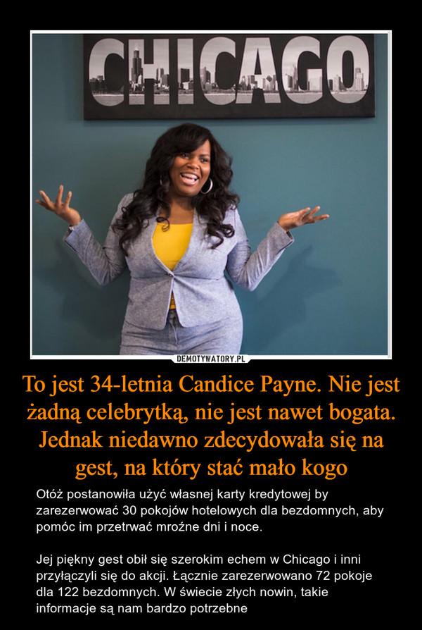 To jest 34-letnia Candice Payne. Nie jest żadną celebrytką, nie jest nawet bogata. Jednak niedawno zdecydowała się na gest, na który stać mało kogo – Otóż postanowiła użyć własnej karty kredytowej by zarezerwować 30 pokojów hotelowych dla bezdomnych, aby pomóc im przetrwać mroźne dni i noce. Jej piękny gest obił się szerokim echem w Chicago i inni przyłączyli się do akcji. Łącznie zarezerwowano 72 pokoje dla 122 bezdomnych. W świecie złych nowin, takie informacje są nam bardzo potrzebne