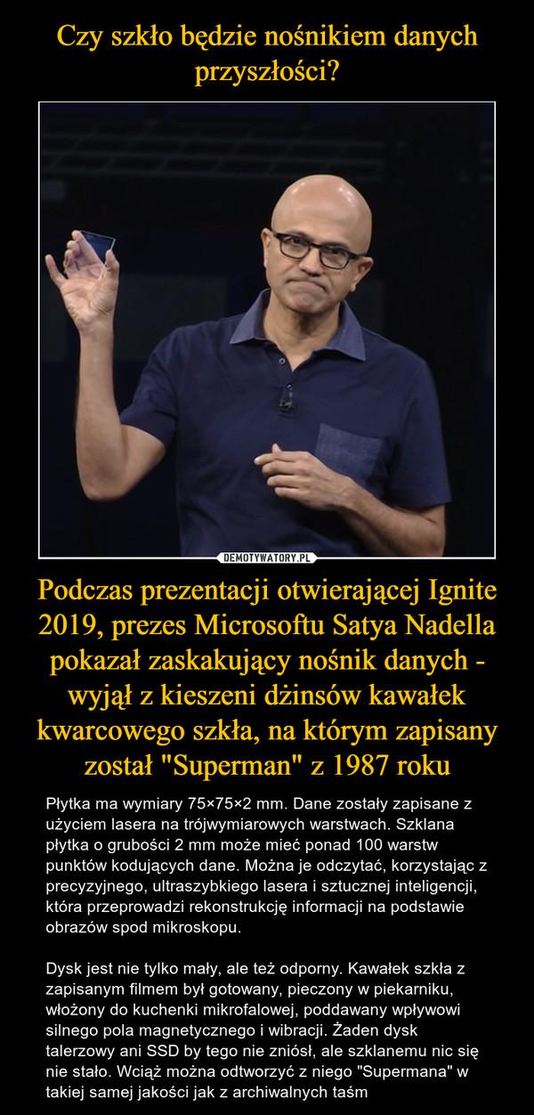 """Podczas prezentacji otwierającej Ignite 2019, prezes Microsoftu Satya Nadella pokazał zaskakujący nośnik danych - wyjął z kieszeni dżinsów kawałek kwarcowego szkła, na którym zapisany został """"Superman"""" z 1987 roku – Płytka ma wymiary 75×75×2 mm. Dane zostały zapisane z użyciem lasera na trójwymiarowych warstwach. Szklana płytka o grubości 2 mm może mieć ponad 100 warstw punktów kodujących dane. Można je odczytać, korzystając z precyzyjnego, ultraszybkiego lasera i sztucznej inteligencji, która przeprowadzi rekonstrukcję informacji na podstawie obrazów spod mikroskopu.Dysk jest nie tylko mały, ale też odporny. Kawałek szkła z zapisanym filmem był gotowany, pieczony w piekarniku, włożony do kuchenki mikrofalowej, poddawany wpływowi silnego pola magnetycznego i wibracji. Żaden dysk talerzowy ani SSD by tego nie zniósł, ale szklanemu nic się nie stało. Wciąż można odtworzyć z niego """"Supermana"""" w takiej samej jakości jak z archiwalnych taśm"""