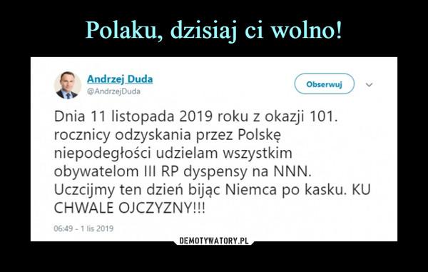 –  AfldrŁejDuda ^ ©AndrzejDudaDnia 11 listopada 2019 roku z okazji 101.rocznicy odzyskania przez Polskęniepodegłości udzielam wszystkimobywatelom III RP dyspensy na NNN.Uczcijmy ten dzień bijąc Niemca po kasku. KUCHWALE OJCZYZNY!!!