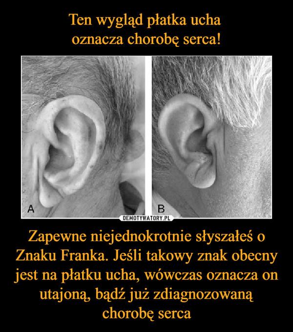 Zapewne niejednokrotnie słyszałeś o Znaku Franka. Jeśli takowy znak obecny jest na płatku ucha, wówczas oznacza on utajoną, bądź już zdiagnozowaną chorobę serca –