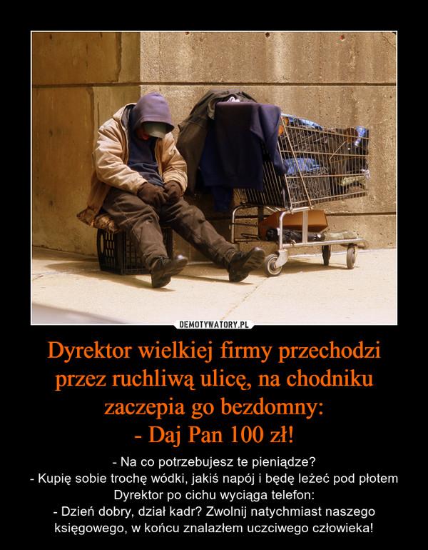 Dyrektor wielkiej firmy przechodziprzez ruchliwą ulicę, na chodnikuzaczepia go bezdomny:- Daj Pan 100 zł! – - Na co potrzebujesz te pieniądze?- Kupię sobie trochę wódki, jakiś napój i będę leżeć pod płotemDyrektor po cichu wyciąga telefon:- Dzień dobry, dział kadr? Zwolnij natychmiast naszego księgowego, w końcu znalazłem uczciwego człowieka!