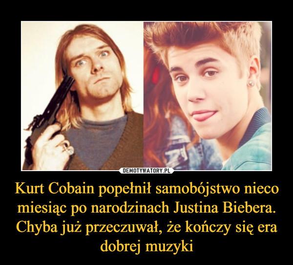 Kurt Cobain popełnił samobójstwo nieco miesiąc po narodzinach Justina Biebera. Chyba już przeczuwał, że kończy się era dobrej muzyki