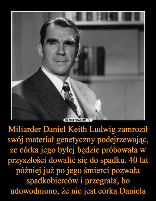 Miliarder Daniel Keith Ludwig zamroził swój materiał genetyczny podejrzewając, że córka jego byłej będzie próbowała w przyszłości dowalić się do spadku. 40 lat później już po jego śmierci pozwała spadkobierców i przegrała, bo udowodniono, że nie jest córką Daniela