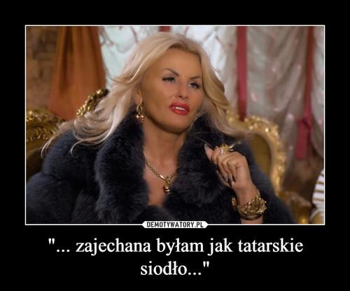 """""""... zajechana byłam jak tatarskie siodło..."""""""