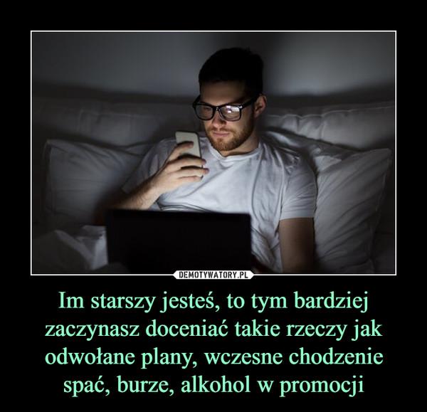 Im starszy jesteś, to tym bardziej zaczynasz doceniać takie rzeczy jak odwołane plany, wczesne chodzenie spać, burze, alkohol w promocji –