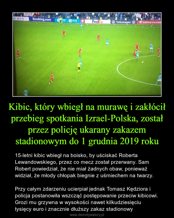 Kibic, który wbiegł na murawę i zakłócił przebieg spotkania Izrael-Polska, został przez policję ukarany zakazem stadionowym do 1 grudnia 2019 roku – 15-letni kibic wbiegł na boisko, by uściskać Roberta Lewandowskiego, przez co mecz został przerwany. Sam Robert powiedział, że nie miał żadnych obaw, ponieważ widział, że młody chłopak biegnie z uśmiechem na twarzy.Przy całym zdarzeniu ucierpiał jednak Tomasz Kędziora i policja postanowiła wszcząć postępowanie przeciw kibicowi. Grozi mu grzywna w wysokości nawet kilkudziesięciu tysięcy euro i znacznie dłuższy zakaz stadionowy