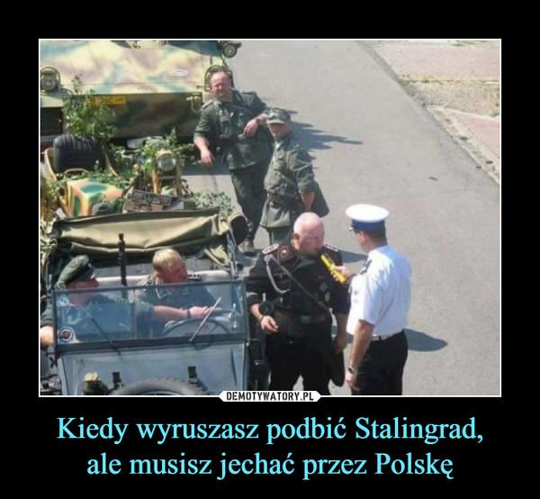 Kiedy wyruszasz podbić Stalingrad,ale musisz jechać przez Polskę –