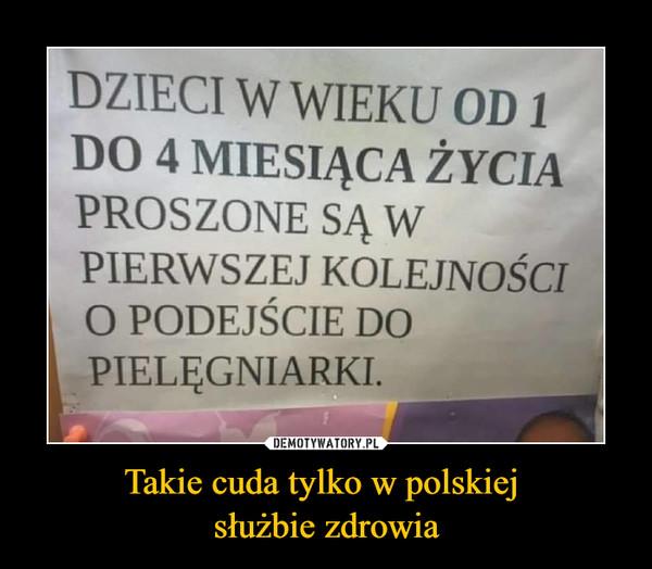 Takie cuda tylko w polskiej służbie zdrowia –  DZIECI W WIEKU OD 1 DO 4 MIESIĄCA ŻYCIA PROSZONE SĄ W PIERWSZEJ KOLEJNOŚCI O PODEJŚCIE DO PIELĘGNIARKI.