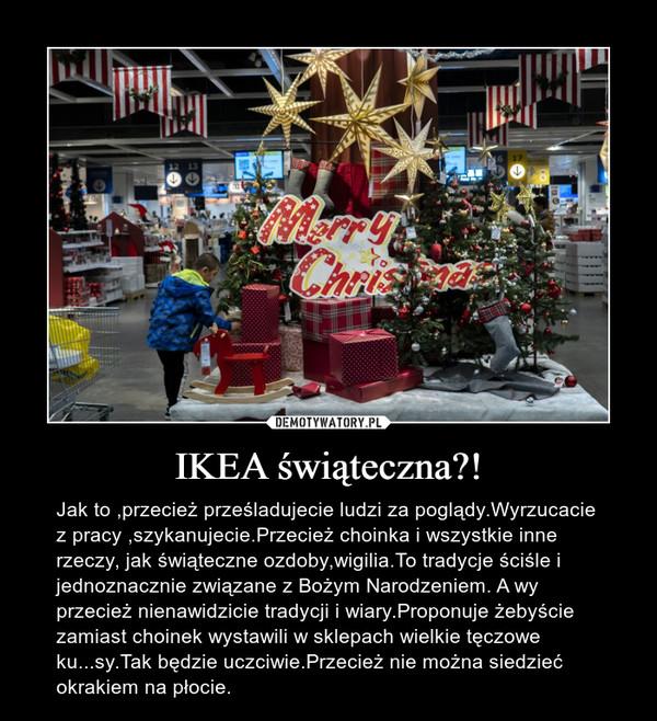 IKEA świąteczna?! – Jak to ,przecież prześladujecie ludzi za poglądy.Wyrzucacie z pracy ,szykanujecie.Przecież choinka i wszystkie inne rzeczy, jak świąteczne ozdoby,wigilia.To tradycje ściśle i jednoznacznie związane z Bożym Narodzeniem. A wy przecież nienawidzicie tradycji i wiary.Proponuje żebyście zamiast choinek wystawili w sklepach wielkie tęczowe ku...sy.Tak będzie uczciwie.Przecież nie można siedzieć okrakiem na płocie.
