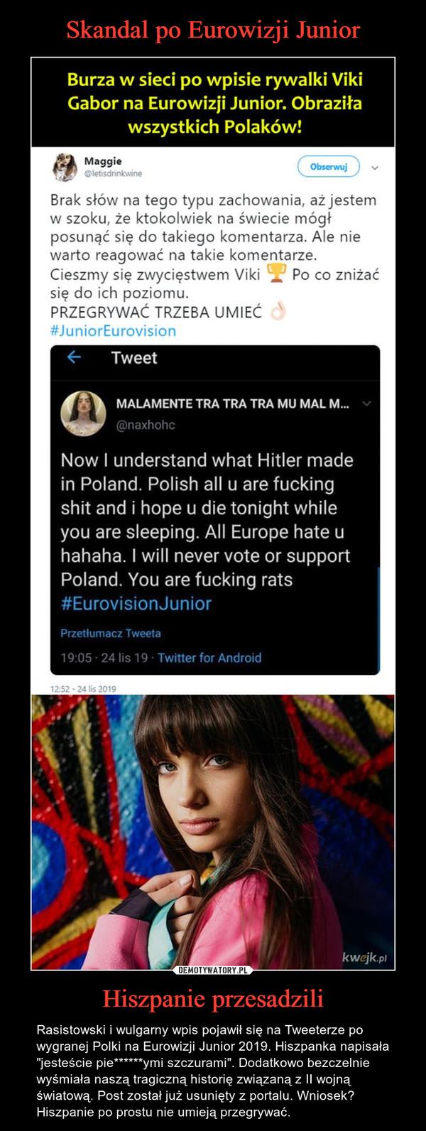 """Hiszpanie przesadzili – Rasistowski i wulgarny wpis pojawił się na Tweeterze po wygranej Polki na Eurowizji Junior 2019. Hiszpanka napisała """"jesteście pie******ymi szczurami"""". Dodatkowo bezczelnie wyśmiała naszą tragiczną historię związaną z II wojną światową. Post został już usunięty z portalu. Wniosek? Hiszpanie po prostu nie umieją przegrywać."""