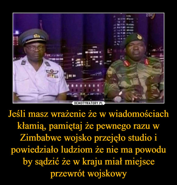 Jeśli masz wrażenie że w wiadomościach kłamią, pamiętaj że pewnego razu w Zimbabwe wojsko przejęło studio i powiedziało ludziom że nie ma powodu by sądzić że w kraju miał miejsce przewrót wojskowy –