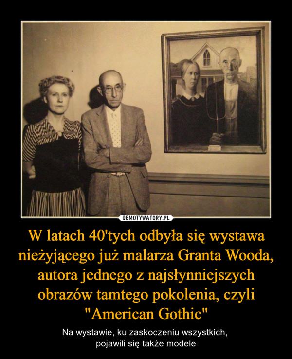 """W latach 40'tych odbyła się wystawa nieżyjącego już malarza Granta Wooda, autora jednego z najsłynniejszych obrazów tamtego pokolenia, czyli """"American Gothic"""" – Na wystawie, ku zaskoczeniu wszystkich, pojawili się także modele"""