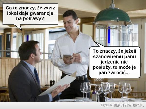 Kiedy pojawiają się pytania –  Co to znaczy, że wasz lokal daje gwarancję na potrawy? To znaczy, że jeżeli szanownemu panu jedzenie nie posłuży, to może je pan zwrócić...