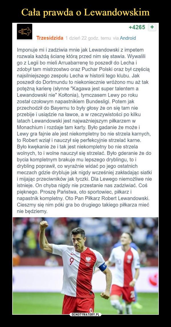 """–  Imponuje mi i zadziwia mnie jak Lewandowski z impetem rozwala każdą ścianę którą przed nim się stawia. Wywalili go z Legii bo mieli Arruabarrenę to poszedł do Lecha i zdobył tam mistrzostwo oraz Puchar Polski oraz był częścią najsilniejszego zespołu Lecha w historii tego klubu. Jak poszedł do Dortmundu to niekoniecznie wróżono mu aż tak potężną karierę (słynne """"Kagawa jest super talentem a Lewandowski nie"""" Kołtonia), tymczasem Lewy po roku został czołowym napastnikiem Bundesligi. Potem jak przechodził do Bayernu to były głosy że on się tam nie przebije i usiądzie na ławce, a w rzeczywistości po kilku latach Lewandowski jest najważniejszym piłkarzem w Monachium i rozdaje tam karty. Było gadanie że może i Lewy gra fajnie ale jest niekompletny bo nie strzela karnych, to Robert wziął i nauczył się perfekcyjnie strzelać karne. Było kwękanie że i tak jest niekompletny bo nie strzela wolnych, to i wolne nauczył się strzelać. Było gderanie że do bycia kompletnym brakuje mu lepszego dryblingu, to i drybling poprawił, co wyraźnie widać po jego ostatnich meczach gdzie drybluje jak nigdy wcześniej zakładając siatki i mijając przeciwników jak tyczki. Dla Lewego niemożliwe nie istnieje. On chyba nigdy nie przestanie nas zadziwiać. Coś pięknego. Proszę Państwa, oto sportowiec, piłkarz i napastnik kompletny. Oto Pan Piłkarz Robert Lewandowski. Cieszmy się nim póki gra bo drugiego takiego piłkarza mieć nie będziemy."""