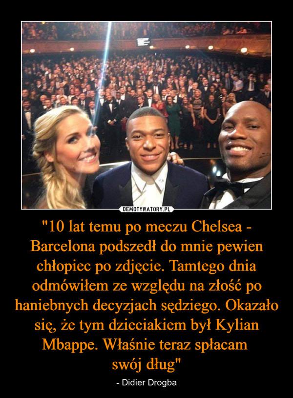 """""""10 lat temu po meczu Chelsea - Barcelona podszedł do mnie pewien chłopiec po zdjęcie. Tamtego dnia odmówiłem ze względu na złość po haniebnych decyzjach sędziego. Okazało się, że tym dzieciakiem był Kylian Mbappe. Właśnie teraz spłacam swój dług"""" – - Didier Drogba"""