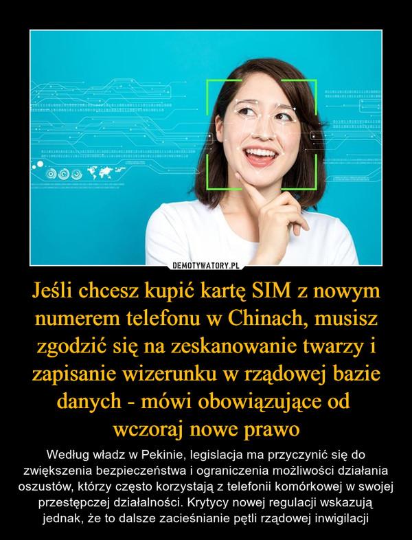 Jeśli chcesz kupić kartę SIM z nowym numerem telefonu w Chinach, musisz zgodzić się na zeskanowanie twarzy i zapisanie wizerunku w rządowej bazie danych - mówi obowiązujące od wczoraj nowe prawo – Według władz w Pekinie, legislacja ma przyczynić się do zwiększenia bezpieczeństwa i ograniczenia możliwości działania oszustów, którzy często korzystają z telefonii komórkowej w swojej przestępczej działalności. Krytycy nowej regulacji wskazują jednak, że to dalsze zacieśnianie pętli rządowej inwigilacji