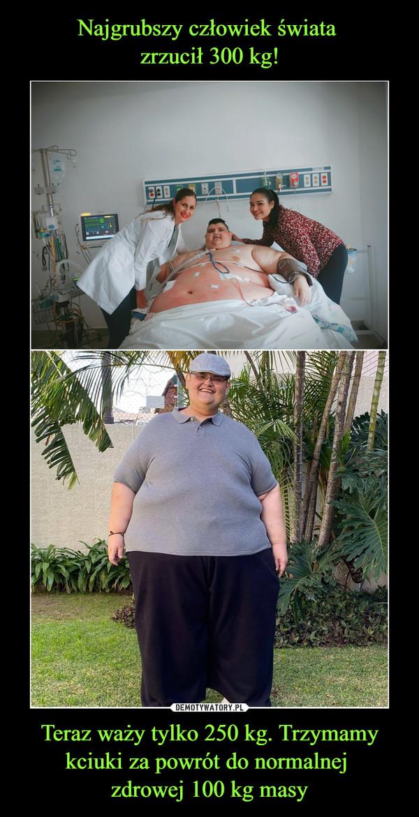 Teraz waży tylko 250 kg. Trzymamy kciuki za powrót do normalnej zdrowej 100 kg masy –