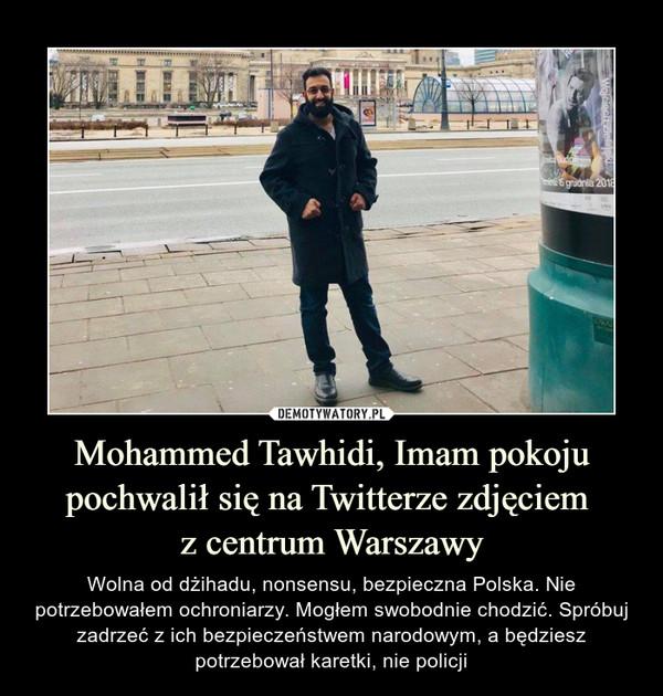 Mohammed Tawhidi, Imam pokoju pochwalił się na Twitterze zdjęciem z centrum Warszawy – Wolna od dżihadu, nonsensu, bezpieczna Polska. Nie potrzebowałem ochroniarzy. Mogłem swobodnie chodzić. Spróbuj zadrzeć z ich bezpieczeństwem narodowym, a będziesz potrzebował karetki, nie policji