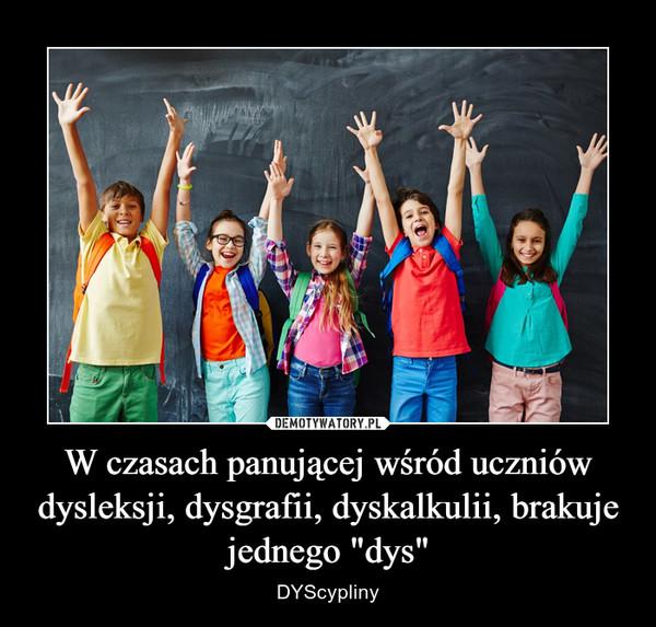 """W czasach panującej wśród uczniów dysleksji, dysgrafii, dyskalkulii, brakuje jednego """"dys"""" – DYScypliny"""
