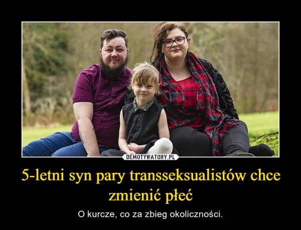 5-letni syn pary transseksualistów chce zmienić płeć – O kurcze, co za zbieg okoliczności.