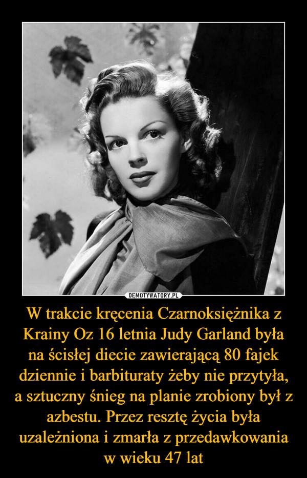 W trakcie kręcenia Czarnoksiężnika z Krainy Oz 16 letnia Judy Garland była na ścisłej diecie zawierającą 80 fajek dziennie i barbituraty żeby nie przytyła, a sztuczny śnieg na planie zrobiony był z azbestu. Przez resztę życia była uzależniona i zmarła z przedawkowania w wieku 47 lat –