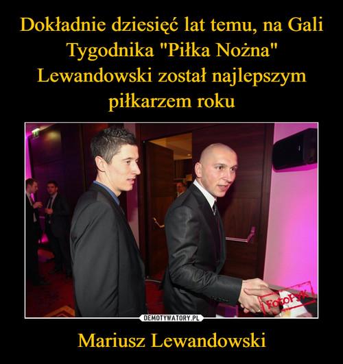 """Dokładnie dziesięć lat temu, na Gali Tygodnika """"Piłka Nożna"""" Lewandowski został najlepszym piłkarzem roku Mariusz Lewandowski"""