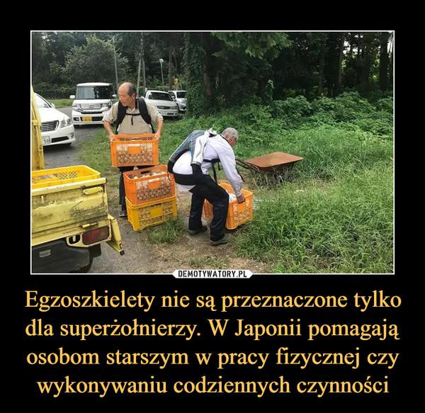 Egzoszkielety nie są przeznaczone tylko dla superżołnierzy. W Japonii pomagają osobom starszym w pracy fizycznej czy wykonywaniu codziennych czynności –