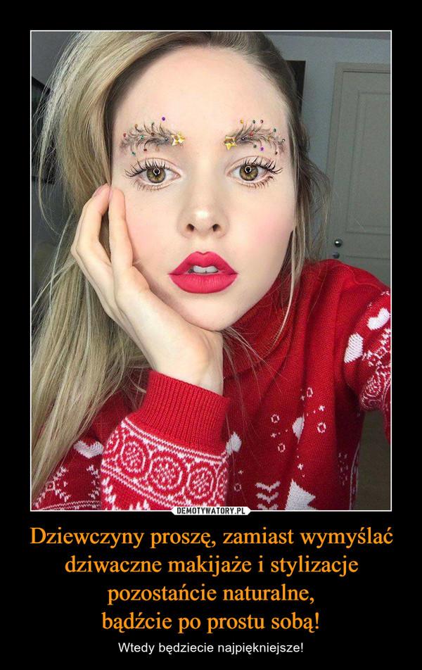 Dziewczyny proszę, zamiast wymyślać dziwaczne makijaże i stylizacje pozostańcie naturalne,bądźcie po prostu sobą! – Wtedy będziecie najpiękniejsze!