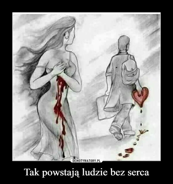 Tak powstają ludzie bez serca –