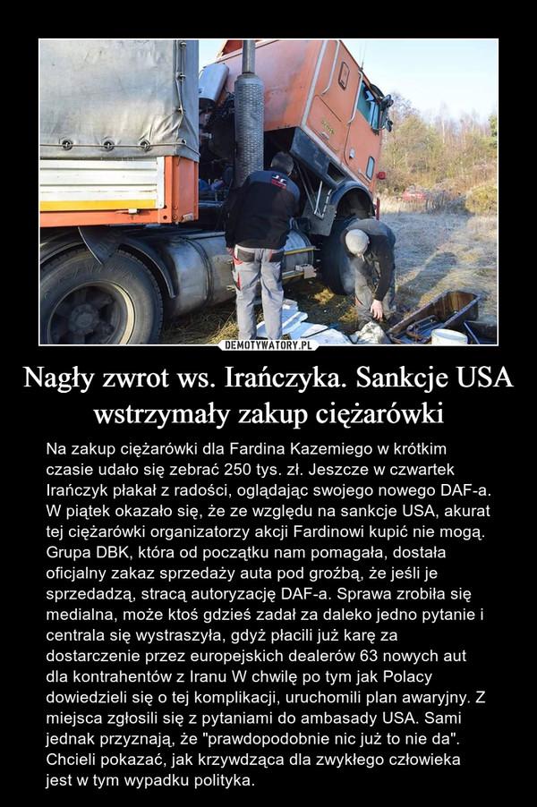 """Nagły zwrot ws. Irańczyka. Sankcje USA wstrzymały zakup ciężarówki – Na zakup ciężarówki dla Fardina Kazemiego w krótkim czasie udało się zebrać 250 tys. zł. Jeszcze w czwartek Irańczyk płakał z radości, oglądając swojego nowego DAF-a. W piątek okazało się, że ze względu na sankcje USA, akurat tej ciężarówki organizatorzy akcji Fardinowi kupić nie mogą.Grupa DBK, która od początku nam pomagała, dostała oficjalny zakaz sprzedaży auta pod groźbą, że jeśli je sprzedadzą, stracą autoryzację DAF-a. Sprawa zrobiła się medialna, może ktoś gdzieś zadał za daleko jedno pytanie i centrala się wystraszyła, gdyż płacili już karę za dostarczenie przez europejskich dealerów 63 nowych aut dla kontrahentów z Iranu W chwilę po tym jak Polacy dowiedzieli się o tej komplikacji, uruchomili plan awaryjny. Z miejsca zgłosili się z pytaniami do ambasady USA. Sami jednak przyznają, że """"prawdopodobnie nic już to nie da"""". Chcieli pokazać, jak krzywdząca dla zwykłego człowieka jest w tym wypadku polityka."""