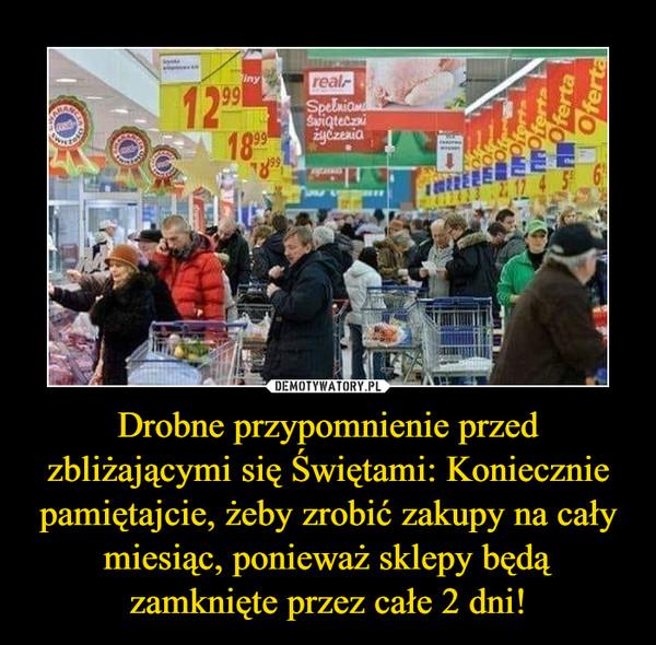 Drobne przypomnienie przed zbliżającymi się Świętami: Koniecznie pamiętajcie, żeby zrobić zakupy na cały miesiąc, ponieważ sklepy będą zamknięte przez całe 2 dni! –