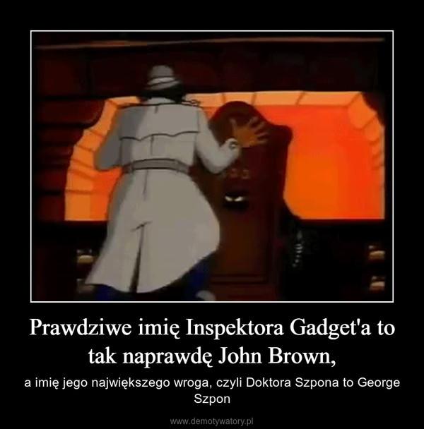 Prawdziwe imię Inspektora Gadget'a to tak naprawdę John Brown, – a imię jego największego wroga, czyli Doktora Szpona to George Szpon
