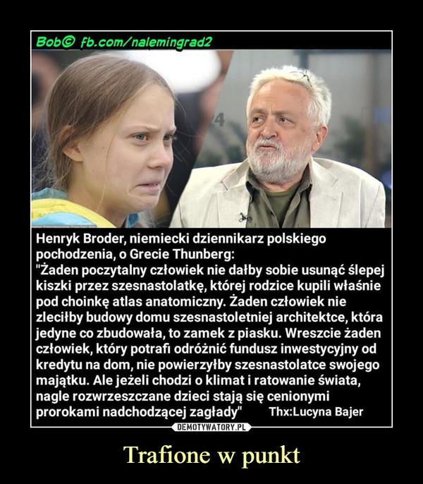 """Trafione w punkt –  Bobo Fb.com/nalemingrad2 Henryk Broder, niemiecki dziennikarz polskiego pochodzenia, o Grecie Thunberg: """"Żaden poczytalny człowiek nie dałby sobie usunąć ślepej kiszki przez szesnastolatkę, której rodzice kupili właśnie pod choinkę atlas anatomiczny. Żaden człowiek nie zleciłby budowy domu szesnastoletniej architektce, która jedyne co zbudowała, to zamek z piasku. Wreszcie żaden człowiek, który potrafi odróżnić fundusz inwestycyjny od kredytu na dom, nie powierzyłby szesnastolatce swojego majątku. Ale jeżeli chodzi o klimat i ratowanie świata, nagle rozwrzeszczane dzieci stają się cenionymi prorokami nadchodzącej zagłady"""" Thx:Lucyna Bajer"""