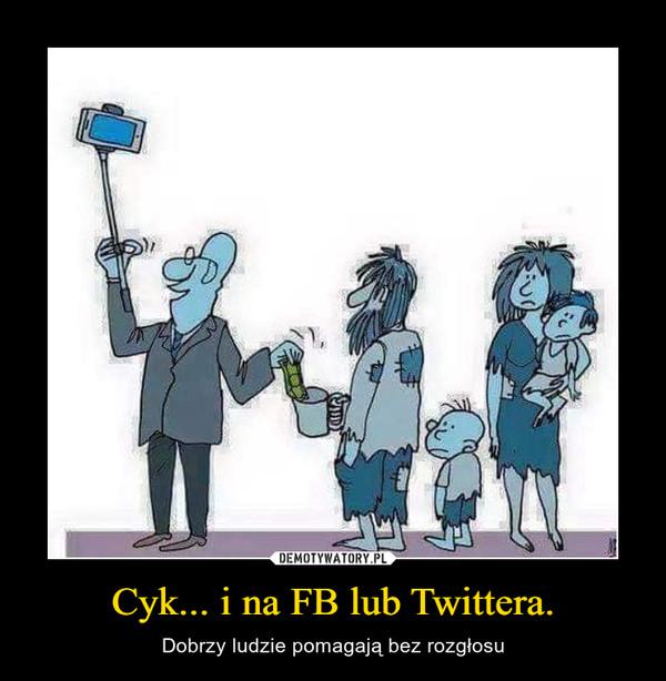 Cyk... i na FB lub Twittera. – Dobrzy ludzie pomagają bez rozgłosu