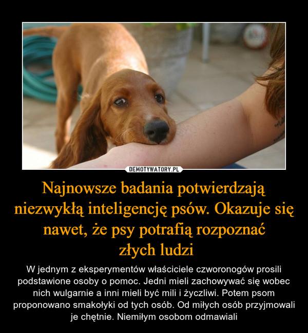 Najnowsze badania potwierdzają niezwykłą inteligencję psów. Okazuje się nawet, że psy potrafią rozpoznać złych ludzi – W jednym z eksperymentów właściciele czworonogów prosili podstawione osoby o pomoc. Jedni mieli zachowywać się wobec nich wulgarnie a inni mieli być mili i życzliwi. Potem psom proponowano smakołyki od tych osób. Od miłych osób przyjmowali je chętnie. Niemiłym osobom odmawiali