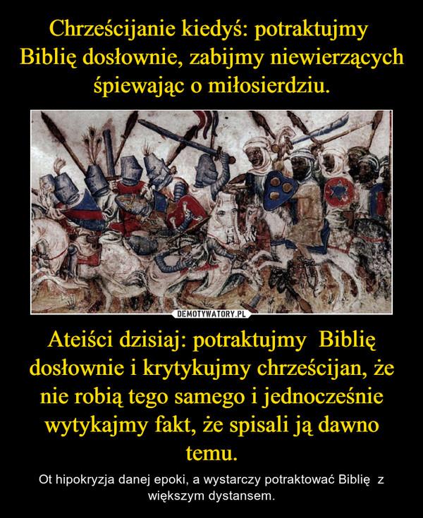 Ateiści dzisiaj: potraktujmy  Biblię dosłownie i krytykujmy chrześcijan, że nie robią tego samego i jednocześnie wytykajmy fakt, że spisali ją dawno temu. – Ot hipokryzja danej epoki, a wystarczy potraktować Biblię  z większym dystansem.