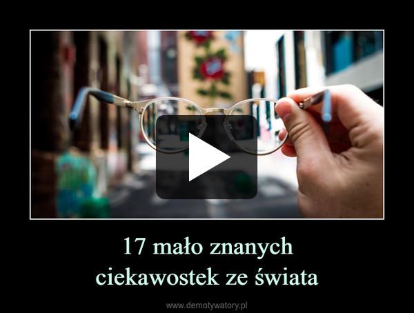 17 mało znanychciekawostek ze świata –