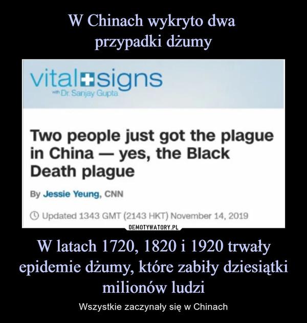 W latach 1720, 1820 i 1920 trwały epidemie dżumy, które zabiły dziesiątki milionów ludzi – Wszystkie zaczynały się w Chinach