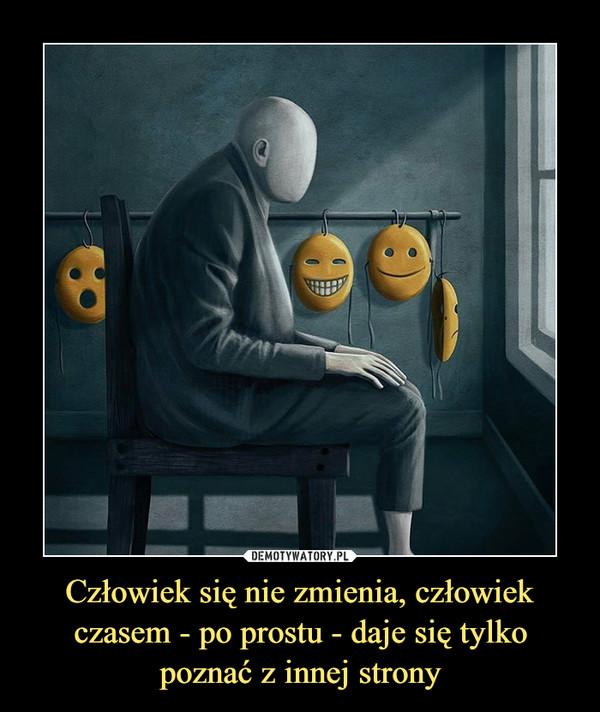 Człowiek się nie zmienia, człowiek czasem - po prostu - daje się tylko poznać z innej strony –