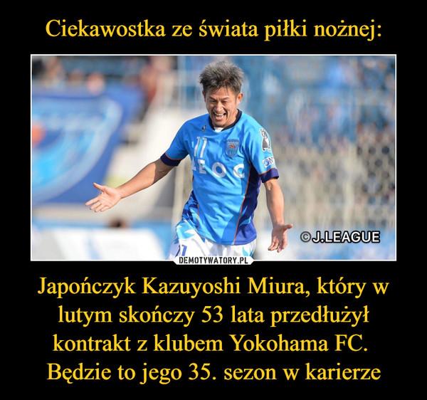 Japończyk Kazuyoshi Miura, który w lutym skończy 53 lata przedłużył kontrakt z klubem Yokohama FC. Będzie to jego 35. sezon w karierze –