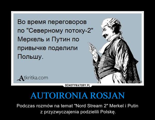 """AUTOIRONIA ROSJAN – Podczas rozmów na temat """"Nord Stream 2"""" Merkel i Putin z przyzwyczajenia podzielili Polskę."""