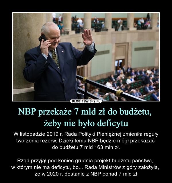 NBP przekaże 7 mld zł do budżetu, żeby nie było deficytu – W listopadzie 2019 r. Rada Polityki Pieniężnej zmieniła reguły tworzenia rezerw. Dzięki temu NBP będzie mógł przekazać do budżetu 7 mld 163 mln zł.Rząd przyjął pod koniec grudnia projekt budżetu państwa, w którym nie ma deficytu, bo... Rada Ministrów z góry założyła, że w 2020 r. dostanie z NBP ponad 7 mld zł