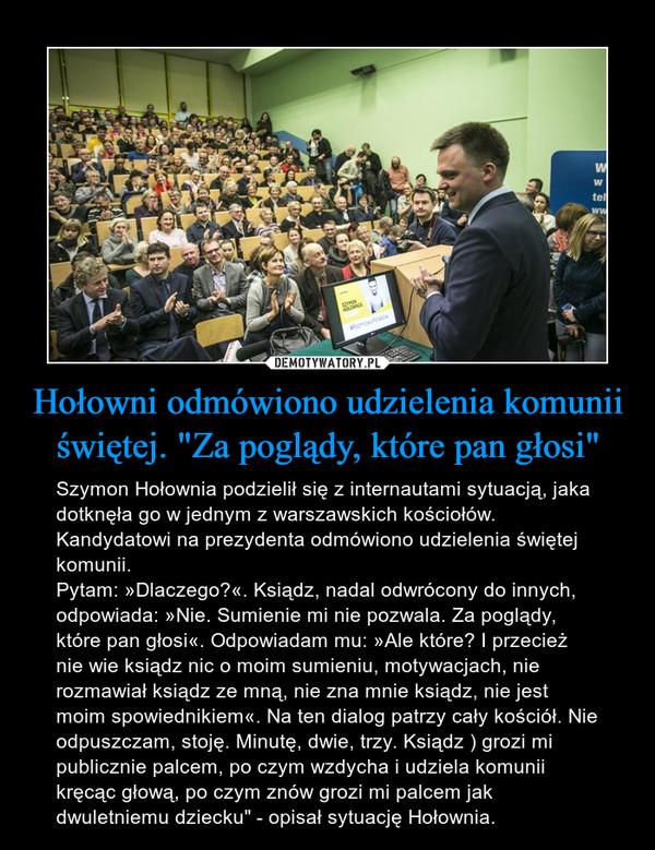 """Hołowni odmówiono udzielenia komunii świętej. """"Za poglądy, które pan głosi"""" – Szymon Hołownia podzielił się z internautami sytuacją, jaka dotknęła go w jednym z warszawskich kościołów. Kandydatowi na prezydenta odmówiono udzielenia świętej komunii.Pytam: »Dlaczego?«. Ksiądz, nadal odwrócony do innych, odpowiada: »Nie. Sumienie mi nie pozwala. Za poglądy, które pan głosi«. Odpowiadam mu: »Ale które? I przecież nie wie ksiądz nic o moim sumieniu, motywacjach, nie rozmawiał ksiądz ze mną, nie zna mnie ksiądz, nie jest moim spowiednikiem«. Na ten dialog patrzy cały kościół. Nie odpuszczam, stoję. Minutę, dwie, trzy. Ksiądz ) grozi mi publicznie palcem, po czym wzdycha i udziela komunii kręcąc głową, po czym znów grozi mi palcem jak dwuletniemu dziecku"""" - opisał sytuację Hołownia."""